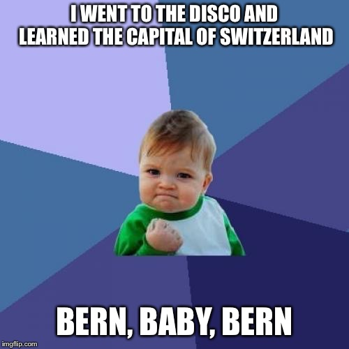 Success Kid | I WENT TO THE DISCO AND LEARNED THE CAPITAL OF SWITZERLAND BERN, BABY, BERN | image tagged in memes,success kid,disco,70s,switzerland | made w/ Imgflip meme maker