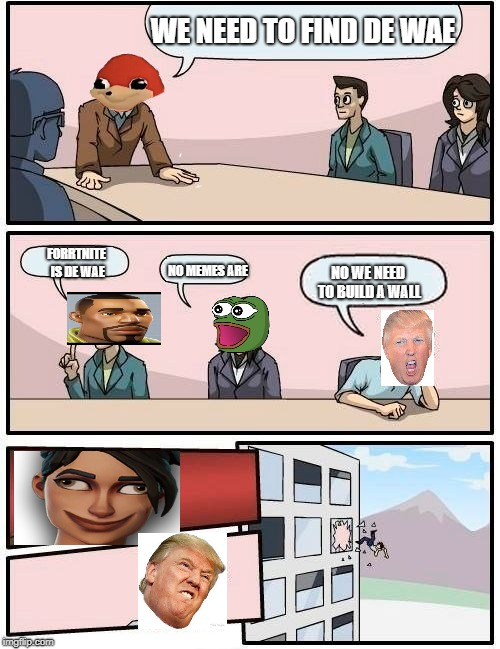 Boardroom Meeting Suggestion | WE NEED TO FIND DE WAE FORRTNITE IS DE WAE NO MEMES ARE NO WE NEED TO BUILD A WALL | image tagged in memes,boardroom meeting suggestion | made w/ Imgflip meme maker