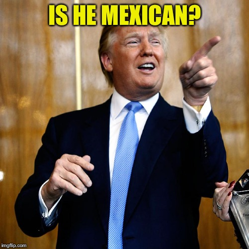 Donal Trump Birthday | IS HE MEXICAN? | image tagged in donal trump birthday | made w/ Imgflip meme maker