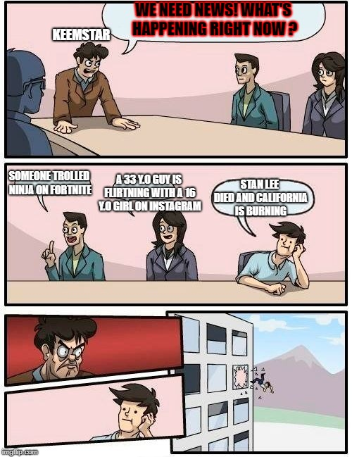 Boardroom Meeting Suggestion | WE NEED NEWS! WHAT'S HAPPENING RIGHT NOW ? SOMEONE TROLLED NINJA ON FORTNITE A 33 Y.O GUY IS FLIRTNING WITH A 16 Y.O GIRL ON INSTAGRAM STAN  | image tagged in memes,boardroom meeting suggestion | made w/ Imgflip meme maker