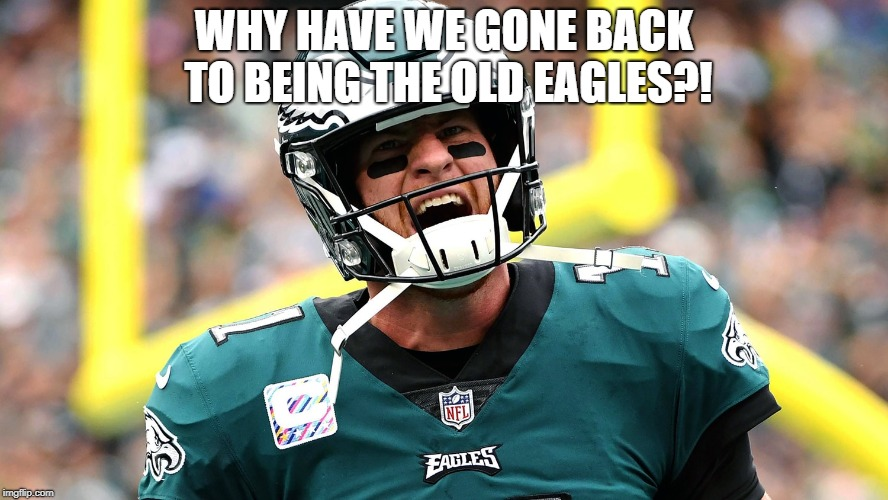 Why did they do that? | WHY HAVE WE GONE BACK TO BEING THE OLD EAGLES?! | image tagged in carson wentz frustrated,nfl memes,nfl,philadelphia eagles | made w/ Imgflip meme maker