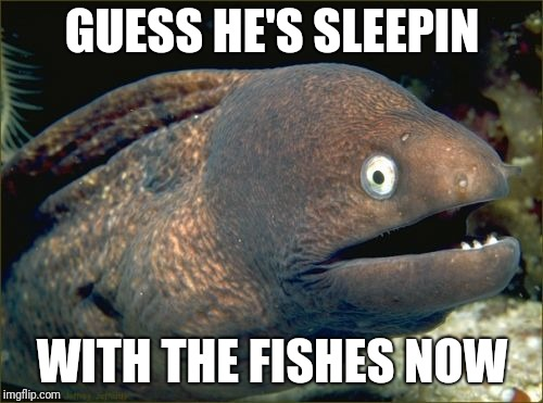Bad Joke Eel Meme | GUESS HE'S SLEEPIN WITH THE FISHES NOW | image tagged in memes,bad joke eel | made w/ Imgflip meme maker