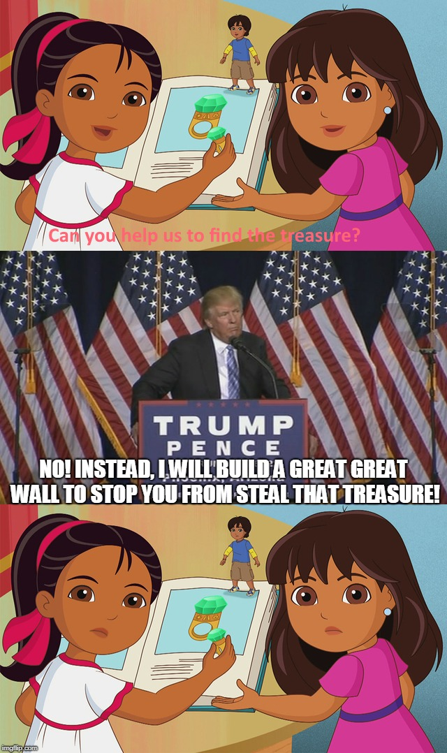 Donald Trump Hates Dora The Explorer |  NO! INSTEAD, I WILL BUILD A GREAT GREAT WALL TO STOP YOU FROM STEAL THAT TREASURE! | image tagged in memes,donald trump,dora the explorer | made w/ Imgflip meme maker