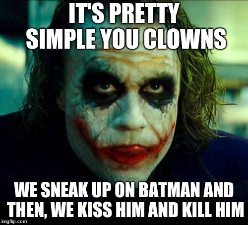 Joker. It's simple we kill the batman | IT'S PRETTY SIMPLE YOU CLOWNS WE SNEAK UP ON BATMAN AND THEN, WE KISS HIM AND KILL HIM | image tagged in joker it's simple we kill the batman | made w/ Imgflip meme maker