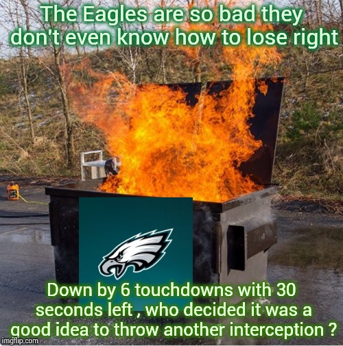 Now you take a knee , Dumbass ! |  The Eagles are so bad they don't even know how to lose right; Down by 6 touchdowns with 30 seconds left , who decided it was a good idea to throw another interception ? | image tagged in dumpster fire,philadelphia eagles,suck,mistakes,normal,historical | made w/ Imgflip meme maker