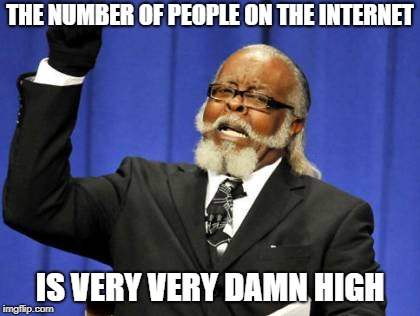 Too Damn High Meme | THE NUMBER OF PEOPLE ON THE INTERNET IS VERY VERY DAMN HIGH | image tagged in memes,too damn high | made w/ Imgflip meme maker