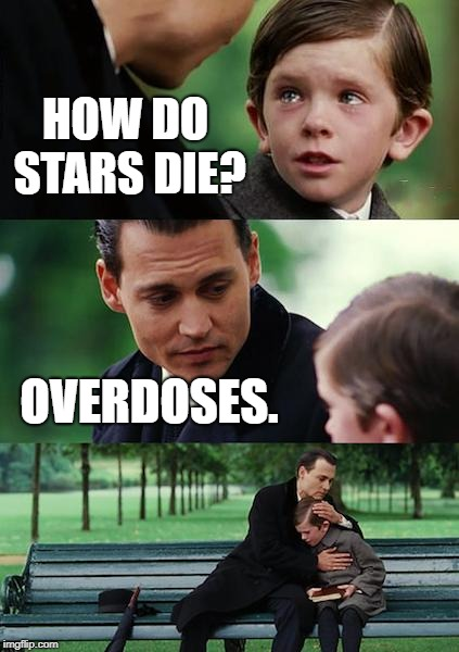 Dark Simplicity.  | HOW DO STARS DIE? OVERDOSES. | image tagged in memes,finding neverland,dark humor,twisted,funny | made w/ Imgflip meme maker