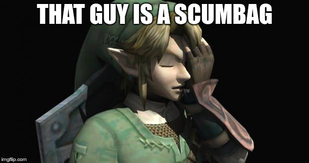 Link Facepalm | THAT GUY IS A SCUMBAG | image tagged in link facepalm | made w/ Imgflip meme maker