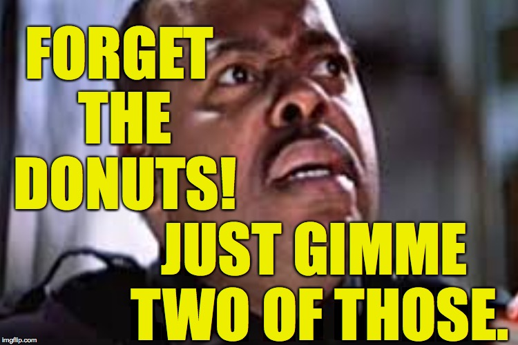 FORGET THE DONUTS! JUST GIMME TWO OF THOSE. | made w/ Imgflip meme maker