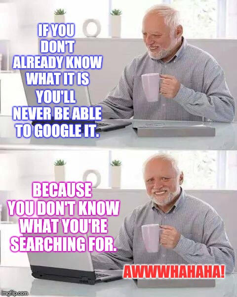 Hide the Pain Harold | IF YOU DON'T ALREADY KNOW WHAT IT IS YOU'LL NEVER BE ABLE TO GOOGLE IT. BECAUSE YOU DON'T KNOW WHAT YOU'RE SEARCHING FOR. AWWWHAHAHA! | image tagged in memes,hide the pain harold | made w/ Imgflip meme maker