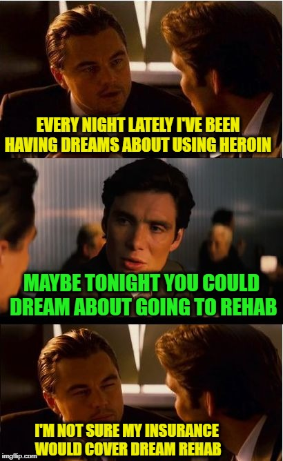 Drugception | EVERY NIGHT LATELY I'VE BEEN HAVING DREAMS ABOUT USING HEROIN MAYBE TONIGHT YOU COULD DREAM ABOUT GOING TO REHAB I'M NOT SURE MY INSURANCE W | image tagged in memes,inception,funny memes,drug,heroin,dreams | made w/ Imgflip meme maker