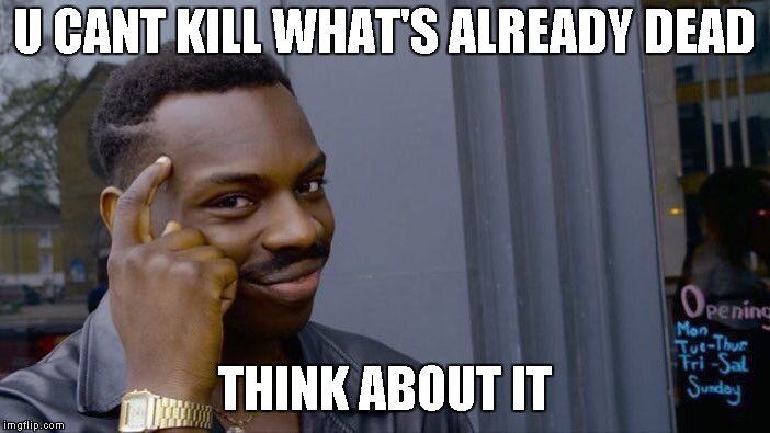 Roll Safe Think About It | U CANT KILL WHAT'S ALREADY DEAD THINK ABOUT IT | image tagged in memes,roll safe think about it | made w/ Imgflip meme maker