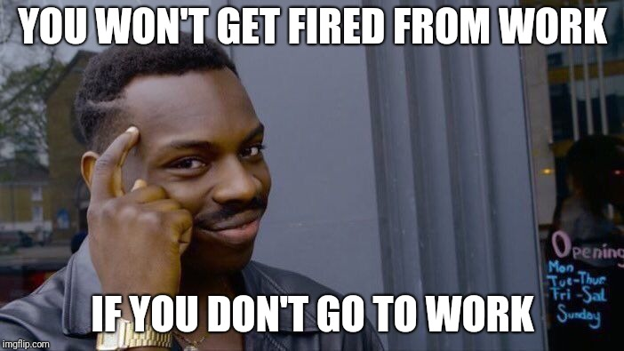 Roll Safe Think About It | YOU WON'T GET FIRED FROM WORK IF YOU DON'T GO TO WORK | image tagged in memes,roll safe think about it | made w/ Imgflip meme maker