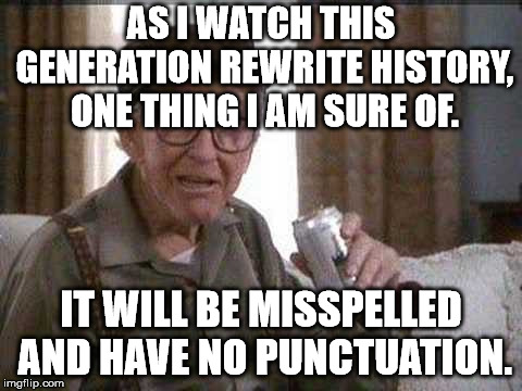 AS I WATCH THIS GENERATION REWRITE HISTORY, ONE THING I AM SURE OF. IT WILL BE MISSPELLED AND HAVE NO PUNCTUATION. | image tagged in grumpy old man | made w/ Imgflip meme maker