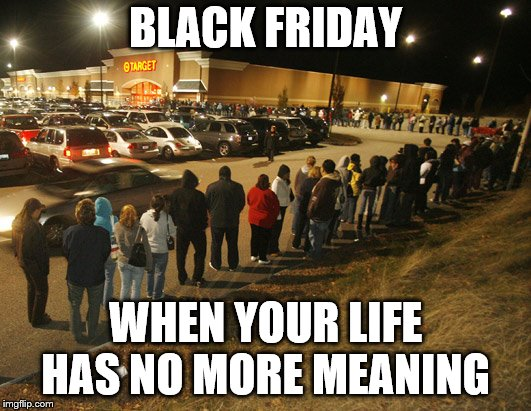 BLACK FRIDAY WHEN YOUR LIFE HAS NO MORE MEANING | image tagged in insane | made w/ Imgflip meme maker