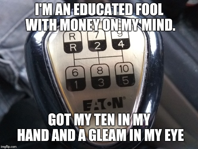 I'M AN EDUCATED FOOL WITH MONEY ON MY MIND. GOT MY TEN IN MY HAND AND A GLEAM IN MY EYE | image tagged in 10 in hand | made w/ Imgflip meme maker