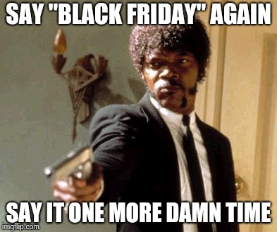 "Say That Again I Dare You Meme | SAY ""BLACK FRIDAY"" AGAIN SAY IT ONE MORE DAMN TIME 