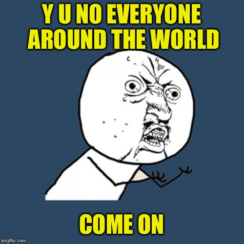 Y U No Meme | Y U NO EVERYONE AROUND THE WORLD COME ON | image tagged in memes,y u no | made w/ Imgflip meme maker