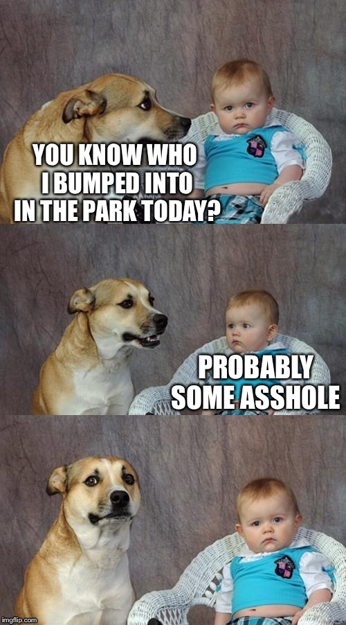 YOU KNOW WHO I BUMPED INTO IN THE PARK TODAY? PROBABLY SOME ASSHOLE | made w/ Imgflip meme maker
