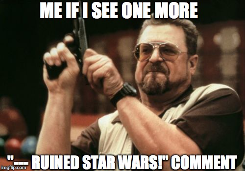 "ENOUGH IS ENOUGH!!! | ME IF I SEE ONE MORE ""--- RUINED STAR WARS!"" COMMENT 