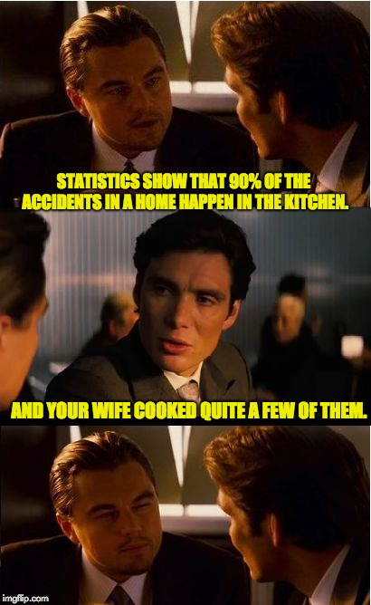 Inception Meme | STATISTICS SHOW THAT 90% OF THE ACCIDENTS IN A HOME HAPPEN IN THE KITCHEN. AND YOUR WIFE COOKED QUITE A FEW OF THEM. | image tagged in memes,inception | made w/ Imgflip meme maker
