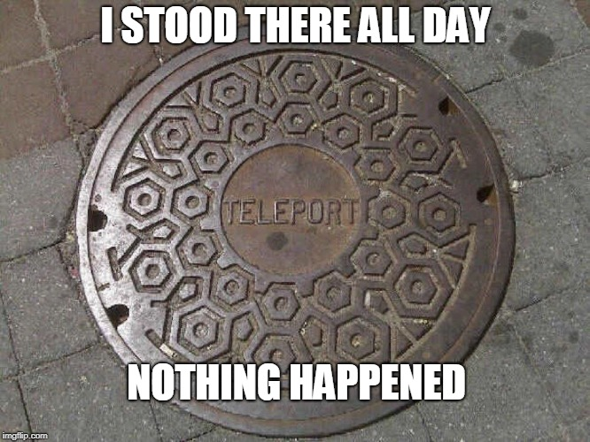 Teleport | I STOOD THERE ALL DAY NOTHING HAPPENED | image tagged in memes,teleport | made w/ Imgflip meme maker
