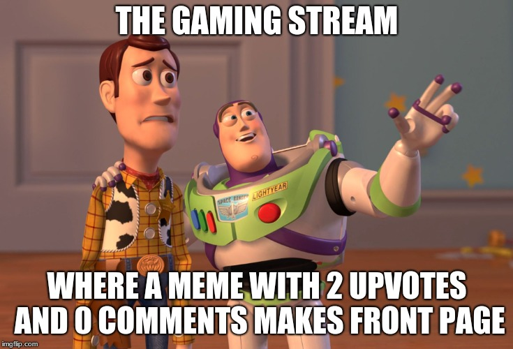 Basically |  THE GAMING STREAM; WHERE A MEME WITH 2 UPVOTES AND 0 COMMENTS MAKES FRONT PAGE | image tagged in memes,x x everywhere,gaming,funny,gaming stream | made w/ Imgflip meme maker