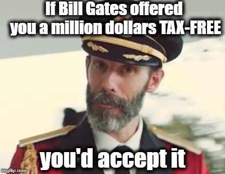 Captain Obvious | If Bill Gates offered you a million dollars TAX-FREE you'd accept it | image tagged in captain obvious | made w/ Imgflip meme maker