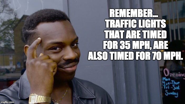 Roll Safe Think About It Meme | REMEMBER...  TRAFFIC LIGHTS THAT ARE TIMED FOR 35 MPH, ARE ALSO TIMED FOR 70 MPH. | image tagged in memes,roll safe think about it | made w/ Imgflip meme maker