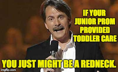 IF YOUR JUNIOR PROM PROVIDED TODDLER CARE YOU JUST MIGHT BE A REDNECK. | image tagged in jeff foxworthy you might be a redneck | made w/ Imgflip meme maker