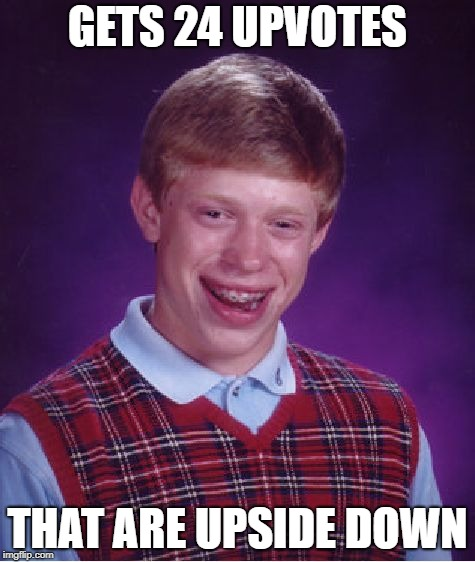 Bad Luck Brian | GETS 24 UPVOTES THAT ARE UPSIDE DOWN | image tagged in memes,bad luck brian | made w/ Imgflip meme maker