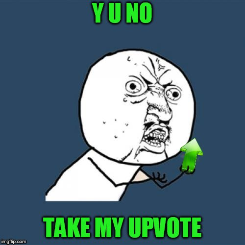 Y U NO TAKE MY UPVOTE | made w/ Imgflip meme maker