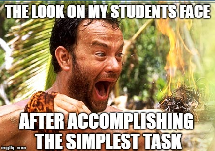 Castaway Fire | THE LOOK ON MY STUDENTS FACE AFTER ACCOMPLISHING THE SIMPLEST TASK | image tagged in memes,castaway fire | made w/ Imgflip meme maker