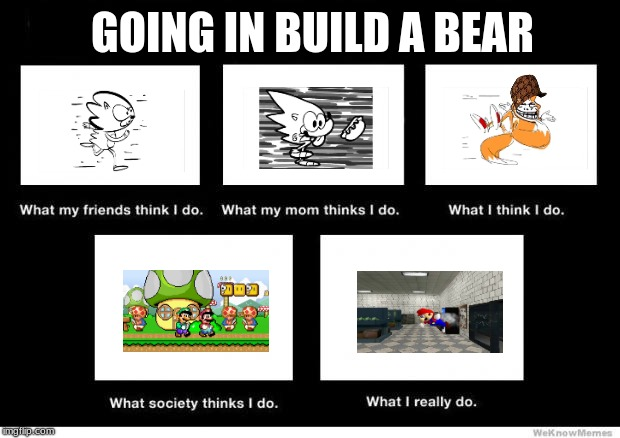 What I really do | GOING IN BUILD A BEAR | image tagged in what i really do,scumbag | made w/ Imgflip meme maker