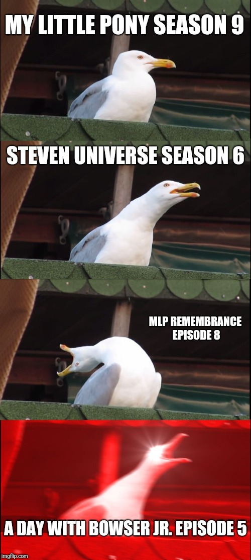 I'M SO HYPED!!! | MY LITTLE PONY SEASON 9 STEVEN UNIVERSE SEASON 6 MLP REMEMBRANCE EPISODE 8 A DAY WITH BOWSER JR. EPISODE 5 | image tagged in memes,inhaling seagull,my little pony friendship is magic,steven universe,mlp remembrance,a day with bowser jr | made w/ Imgflip meme maker