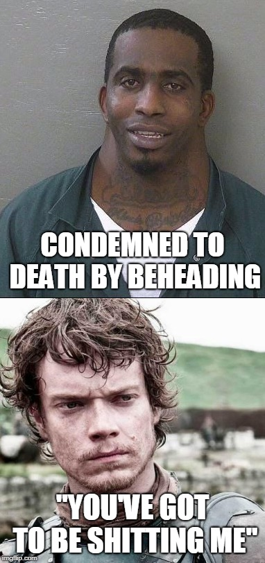 "GoT fans will appreciate this :) | CONDEMNED TO DEATH BY BEHEADING ""YOU'VE GOT TO BE SHITTING ME"" 