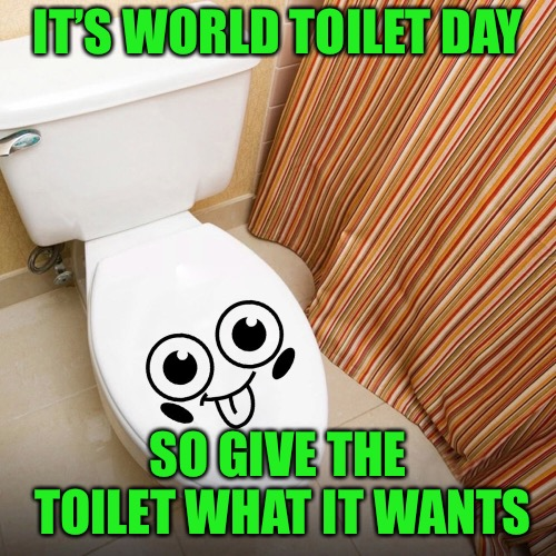 World Toilet Day | IT'S WORLD TOILET DAY SO GIVE THE TOILET WHAT IT WANTS | image tagged in memes,world toilet day | made w/ Imgflip meme maker