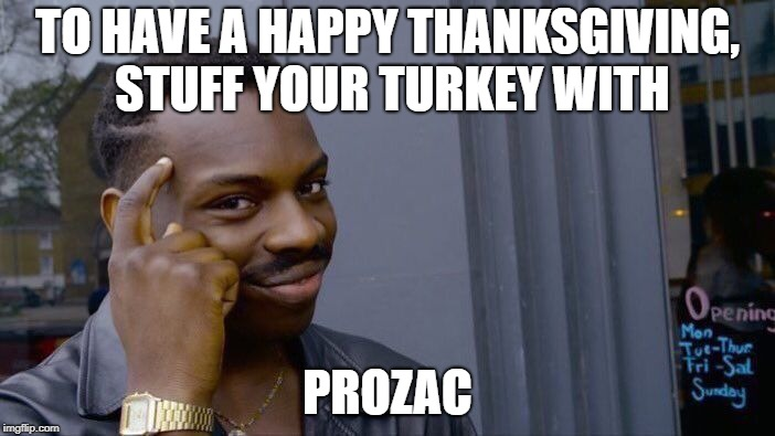 Happy Thanksgiving everyone!  Count your blessings.  If in Florida, do it again. | TO HAVE A HAPPY THANKSGIVING, STUFF YOUR TURKEY WITH PROZAC | image tagged in memes,roll safe think about it,happy thanksgiving,funny,funny memes | made w/ Imgflip meme maker