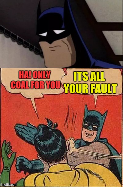HA! ONLY COAL FOR YOU ITS ALL YOUR FAULT | image tagged in memes,batman slapping robin | made w/ Imgflip meme maker