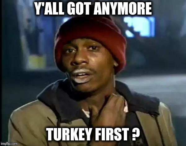 Y'all Got Any More Of That Meme | Y'ALL GOT ANYMORE TURKEY FIRST ? | image tagged in memes,y'all got any more of that | made w/ Imgflip meme maker