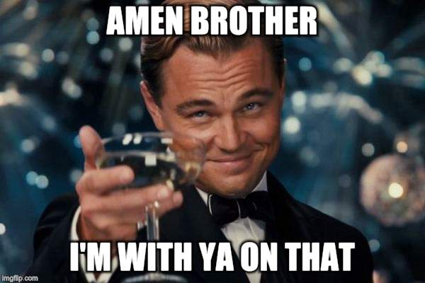 Leonardo Dicaprio Cheers Meme | AMEN BROTHER I'M WITH YA ON THAT | image tagged in memes,leonardo dicaprio cheers | made w/ Imgflip meme maker