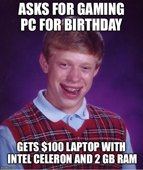 Bad Luck Brian Meme | ASKS FOR GAMING PC FOR BIRTHDAY GETS $100 LAPTOP WITH INTEL CELERON AND 2 GB RAM | image tagged in memes,bad luck brian | made w/ Imgflip meme maker