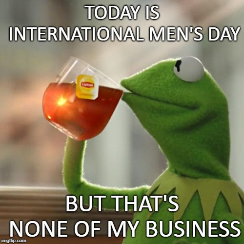 Overly Manly Man | TODAY IS INTERNATIONAL MEN'S DAY BUT THAT'S NONE OF MY BUSINESS | image tagged in memes,but thats none of my business,kermit the frog,men,november | made w/ Imgflip meme maker