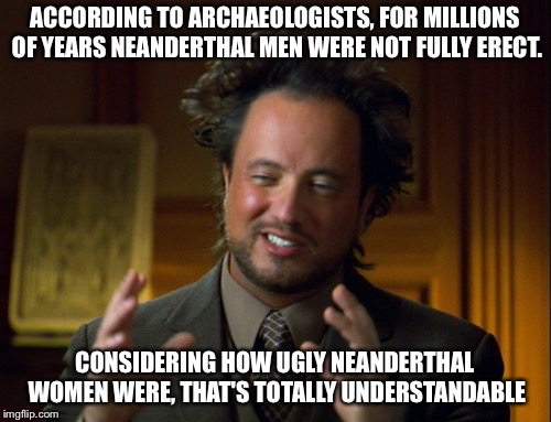 ACCORDING TO ARCHAEOLOGISTS, FOR MILLIONS OF YEARS NEANDERTHAL MEN WERE NOT FULLY ERECT. CONSIDERING HOW UGLY NEANDERTHAL WOMEN WERE, THAT'S | image tagged in ancient aliens guy | made w/ Imgflip meme maker