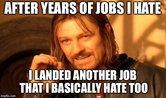 One Does Not Simply Meme | AFTER YEARS OF JOBS I HATE I LANDED ANOTHER JOB THAT I BASICALLY HATE TOO | image tagged in memes,one does not simply | made w/ Imgflip meme maker