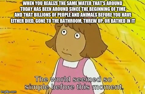 Weird thoughts | WHEN YOU REALIZE THE SAME WATER THAT'S AROUND TODAY HAS BEEN AROUND SINCE THE BEGINNING OF TIME AND THAT BILLIONS OF PEOPLE AND ANIMALS BEFO | image tagged in arthur meme | made w/ Imgflip meme maker