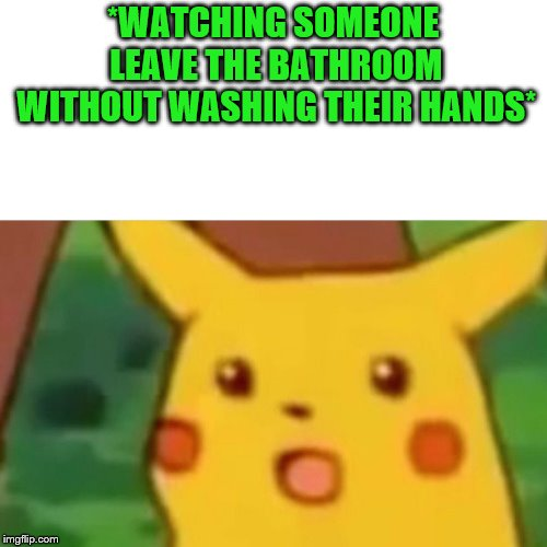 Surprised Pikachu Meme | *WATCHING SOMEONE LEAVE THE BATHROOM WITHOUT WASHING THEIR HANDS* | image tagged in memes,surprised pikachu | made w/ Imgflip meme maker