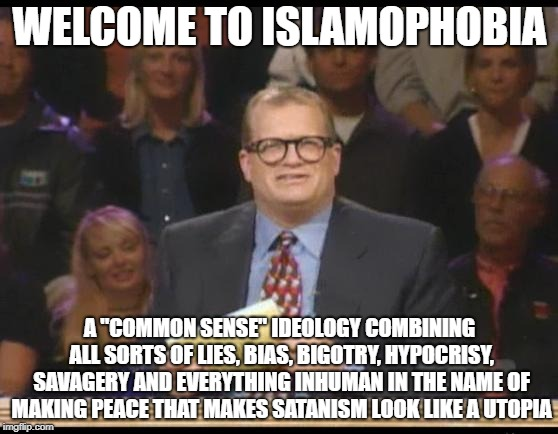 "Welcome To Islamophobia | WELCOME TO ISLAMOPHOBIA A ""COMMON SENSE"" IDEOLOGY COMBINING ALL SORTS OF LIES, BIAS, BIGOTRY, HYPOCRISY, SAVAGERY AND EVERYTHING INHUMAN IN  