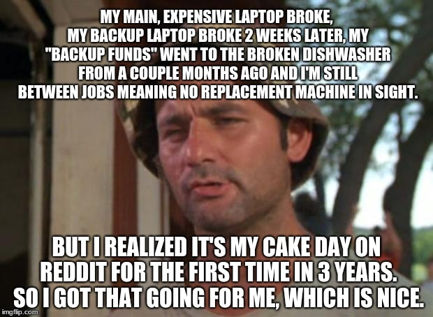 "So I Got That Goin For Me Which Is Nice Meme | MY MAIN, EXPENSIVE LAPTOP BROKE, MY BACKUP LAPTOP BROKE 2 WEEKS LATER, MY ""BACKUP FUNDS"" WENT TO THE BROKEN DISHWASHER FROM A COUPLE MONTHS  