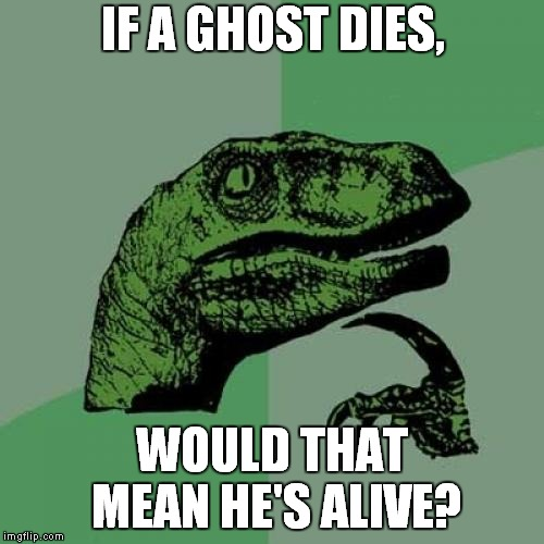 Don't Even Ask | IF A GHOST DIES, WOULD THAT MEAN HE'S ALIVE? | image tagged in memes,philosoraptor,ghosts,death,life | made w/ Imgflip meme maker